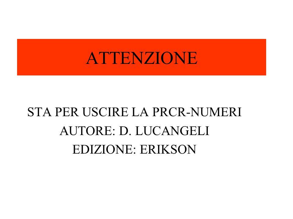 ATTENZIONE STA PER USCIRE LA PRCR-NUMERI AUTORE: D. LUCANGELI EDIZIONE: ERIKSON