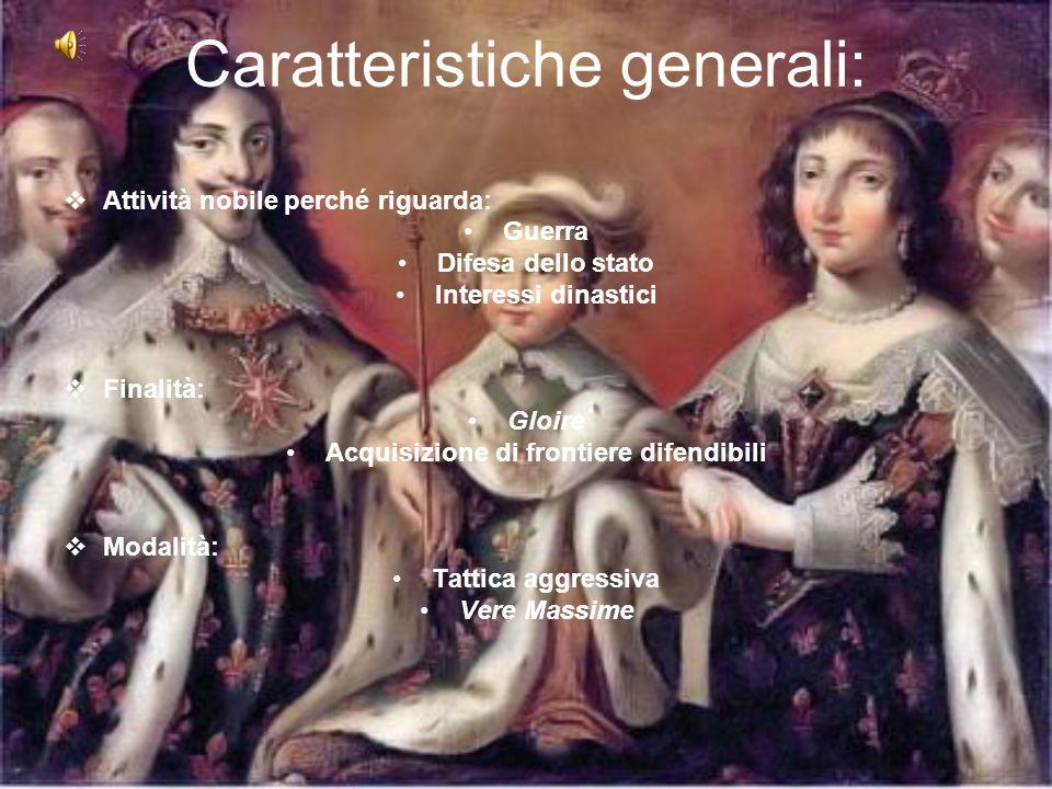 Caratteristiche generali: Attività nobile perché riguarda: Guerra Difesa dello stato Interessi dinastici Finalità: Gloire Acquisizione di frontiere di