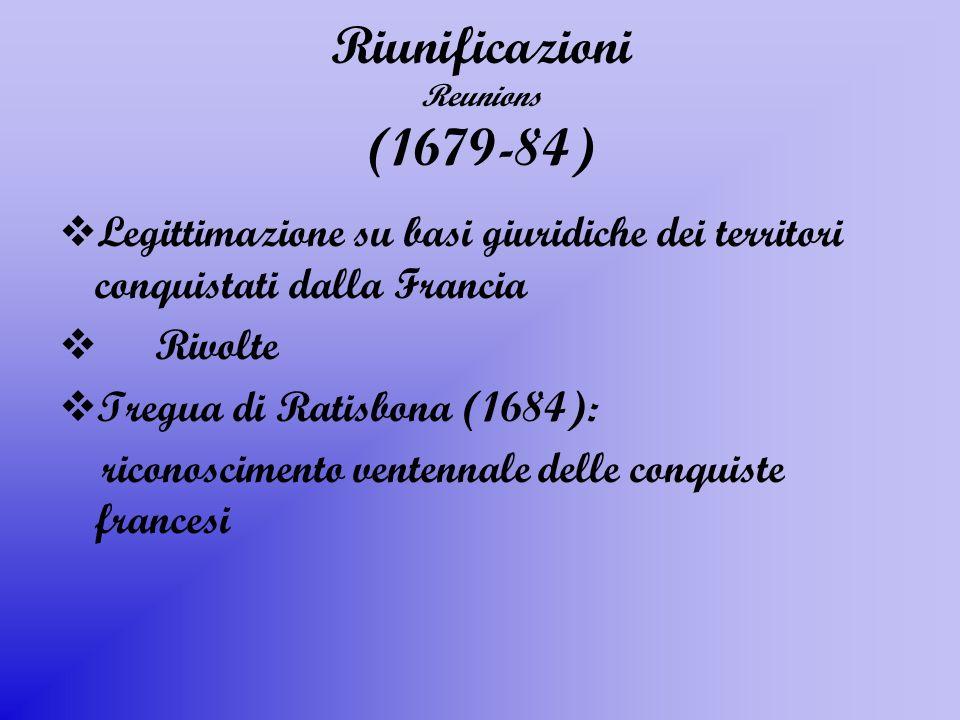 Riunificazioni Reunions (1679-84) Legittimazione su basi giuridiche dei territori conquistati dalla Francia Rivolte Tregua di Ratisbona (1684): ricono