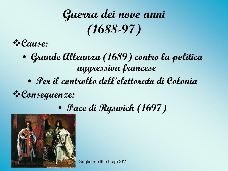 Guerra dei nove anni (1688-97) Cause: Grande Alleanza (1689) contro la politica aggressiva francese Per il controllo dellelettorato di Colonia Consegu