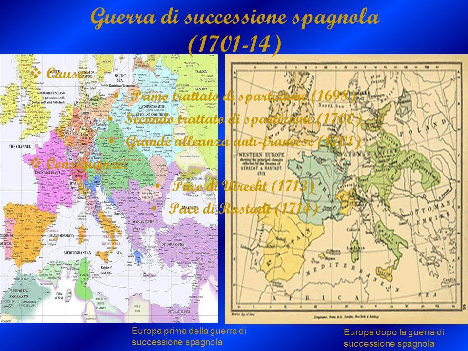 Guerra di successione spagnola (1701-14) Cause: Primo trattato di spartizione (1698) Secondo trattato di spartizione (1700) Grande alleanza anti-franc