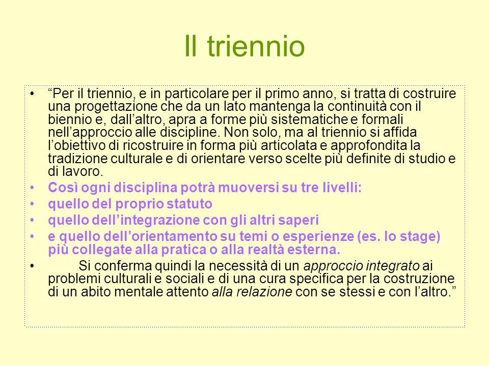 Il triennio Per il triennio, e in particolare per il primo anno, si tratta di costruire una progettazione che da un lato mantenga la continuità con il biennio e, dallaltro, apra a forme più sistematiche e formali nellapproccio alle discipline.
