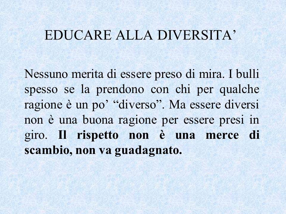 EDUCARE ALLA DIVERSITA Nessuno merita di essere preso di mira. I bulli spesso se la prendono con chi per qualche ragione è un po diverso. Ma essere di