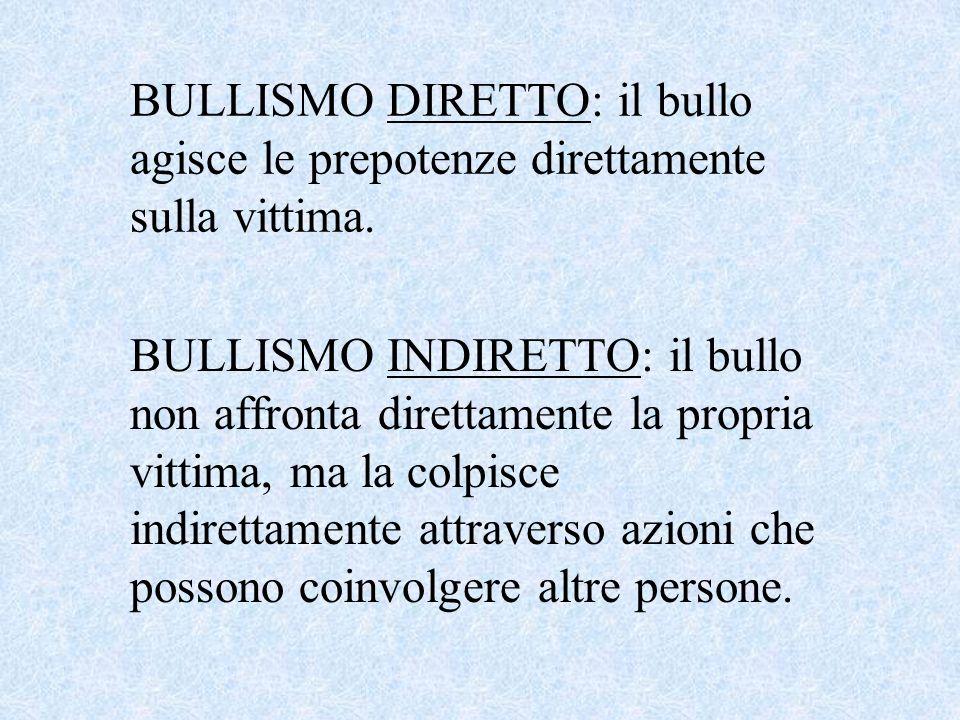 BULLISMO DIRETTO: il bullo agisce le prepotenze direttamente sulla vittima. BULLISMO INDIRETTO: il bullo non affronta direttamente la propria vittima,
