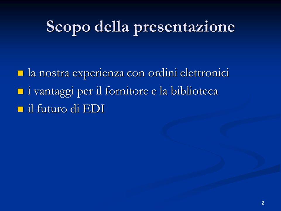 2 Scopo della presentazione la nostra experienza con ordini elettronici la nostra experienza con ordini elettronici i vantaggi per il fornitore e la biblioteca i vantaggi per il fornitore e la biblioteca il futuro di EDI il futuro di EDI