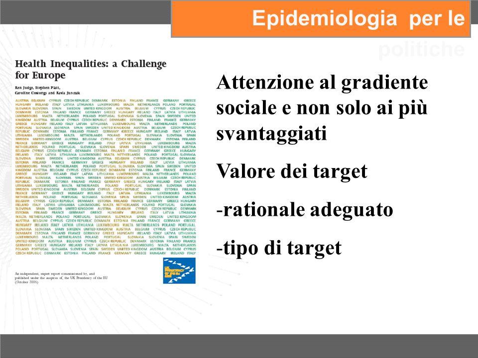 Attenzione al gradiente sociale e non solo ai più svantaggiati Valore dei target -rationale adeguato -tipo di target Epidemiologia per le politiche