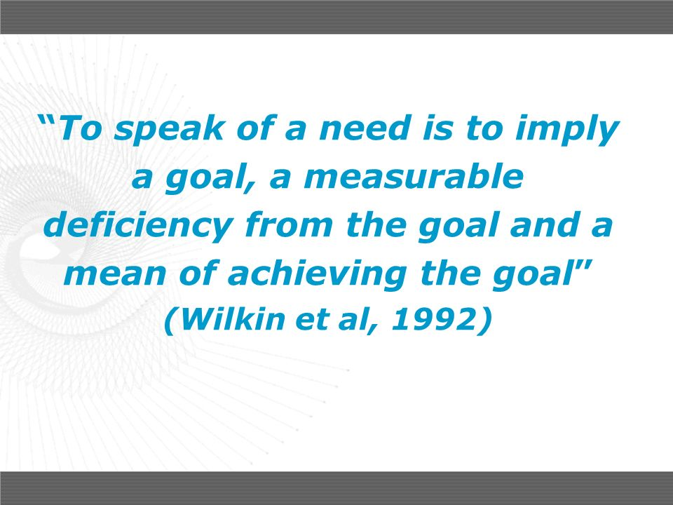 To speak of a need is to imply a goal, a measurable deficiency from the goal and a mean of achieving the goal (Wilkin et al, 1992)