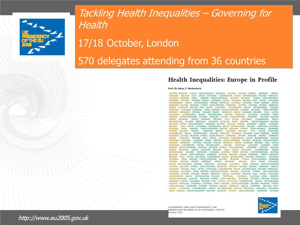 Tackling Health Inequalities – Governing for Health 17/18 October, London 570 delegates attending from 36 countries http://www.eu2005.gov.uk