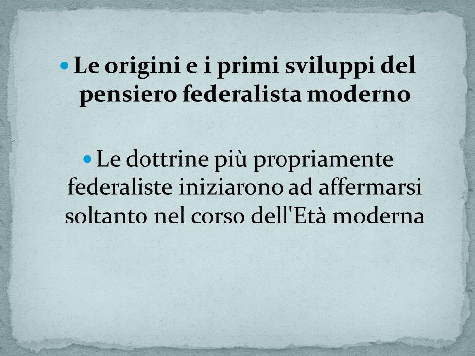 Le origini e i primi sviluppi del pensiero federalista moderno Le dottrine più propriamente federaliste iniziarono ad affermarsi soltanto nel corso dell Età moderna