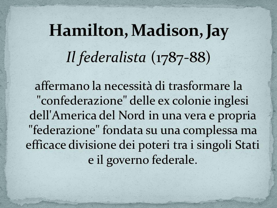 Il federalista (1787-88) affermano la necessità di trasformare la confederazione delle ex colonie inglesi dell America del Nord in una vera e propria federazione fondata su una complessa ma efficace divisione dei poteri tra i singoli Stati e il governo federale.