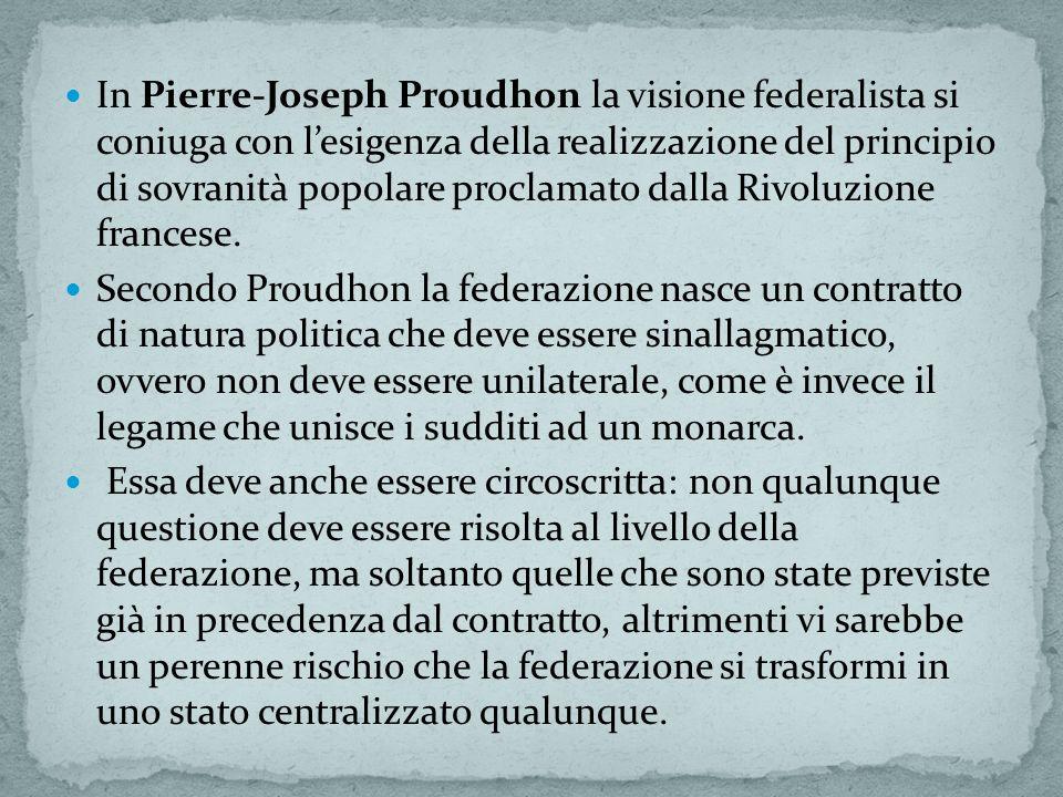 In Pierre-Joseph Proudhon la visione federalista si coniuga con lesigenza della realizzazione del principio di sovranità popolare proclamato dalla Rivoluzione francese.