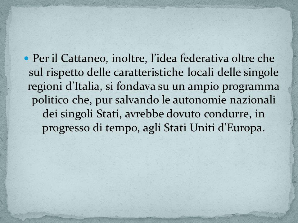 Per il Cattaneo, inoltre, lidea federativa oltre che sul rispetto delle caratteristiche locali delle singole regioni dItalia, si fondava su un ampio programma politico che, pur salvando le autonomie nazionali dei singoli Stati, avrebbe dovuto condurre, in progresso di tempo, agli Stati Uniti dEuropa.