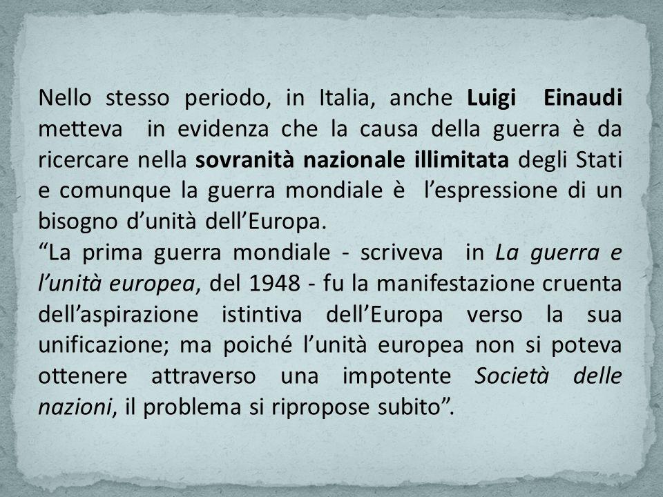 Nello stesso periodo, in Italia, anche Luigi Einaudi metteva in evidenza che la causa della guerra è da ricercare nella sovranità nazionale illimitata degli Stati e comunque la guerra mondiale è lespressione di un bisogno dunità dellEuropa.