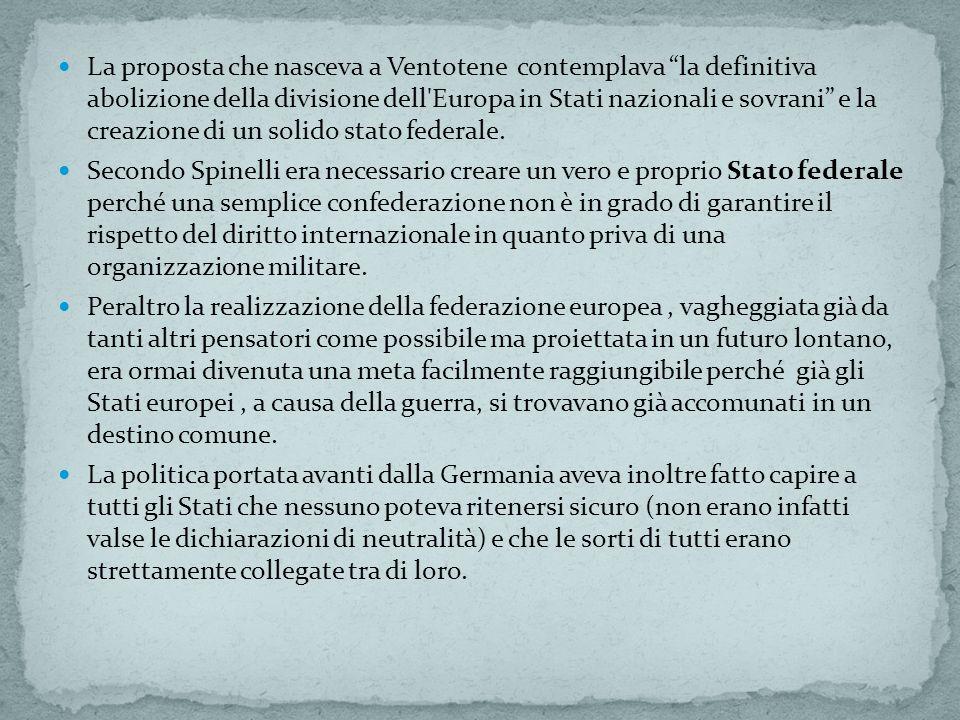 La proposta che nasceva a Ventotene contemplava la definitiva abolizione della divisione dell Europa in Stati nazionali e sovrani e la creazione di un solido stato federale.