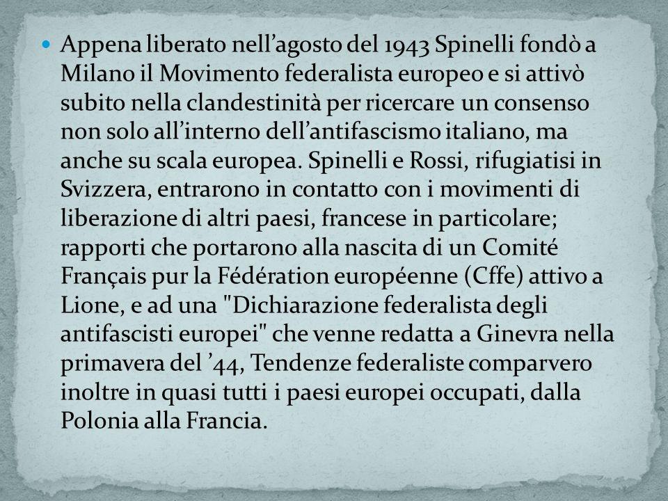 Appena liberato nellagosto del 1943 Spinelli fondò a Milano il Movimento federalista europeo e si attivò subito nella clandestinità per ricercare un consenso non solo allinterno dellantifascismo italiano, ma anche su scala europea.