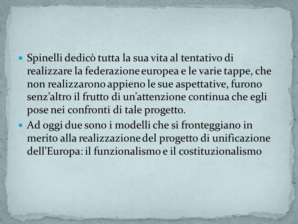 Spinelli dedicò tutta la sua vita al tentativo di realizzare la federazione europea e le varie tappe, che non realizzarono appieno le sue aspettative, furono senzaltro il frutto di unattenzione continua che egli pose nei confronti di tale progetto.