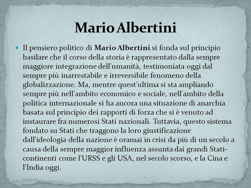 Il pensiero politico di Mario Albertini si fonda sul principio basilare che il corso della storia è rappresentato dalla sempre maggiore integrazione dell umanità, testimoniata oggi dal sempre più inarrestabile e irreversibile fenomeno della globalizzazione.