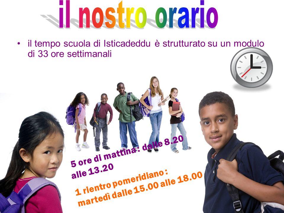 il tempo scuola di Isticadeddu è strutturato su un modulo di 33 ore settimanali 5 ore di mattina : dalle 8.20 alle 13.20 1 rientro pomeridiano : marte