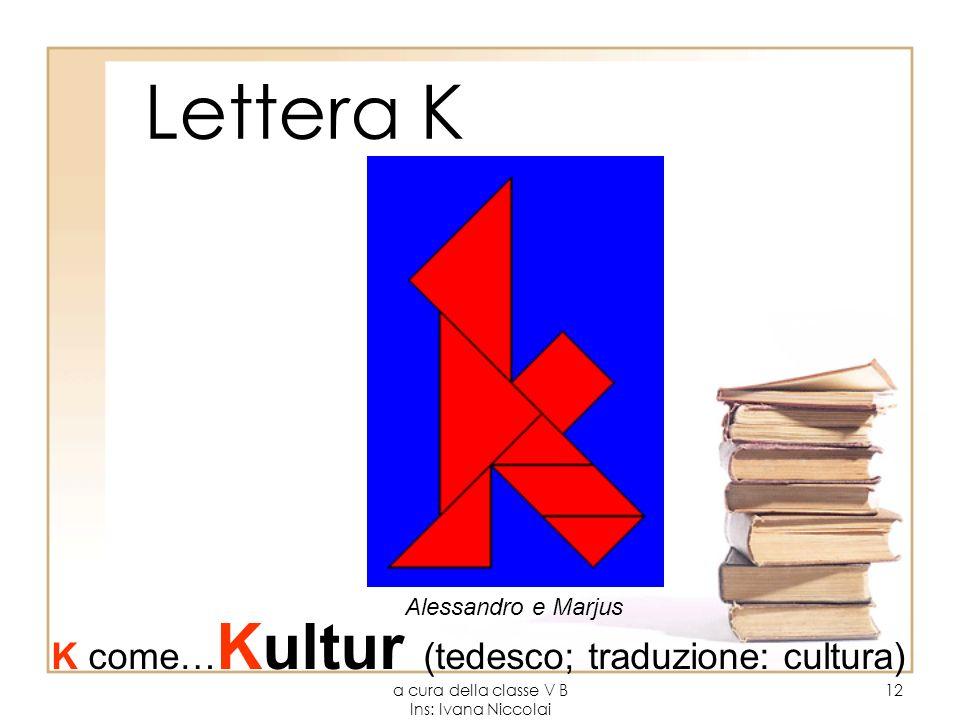 a cura della classe V B Ins: Ivana Niccolai 12 Lettera K Alessandro e Marjus K come… Kultur (tedesco; traduzione: cultura)