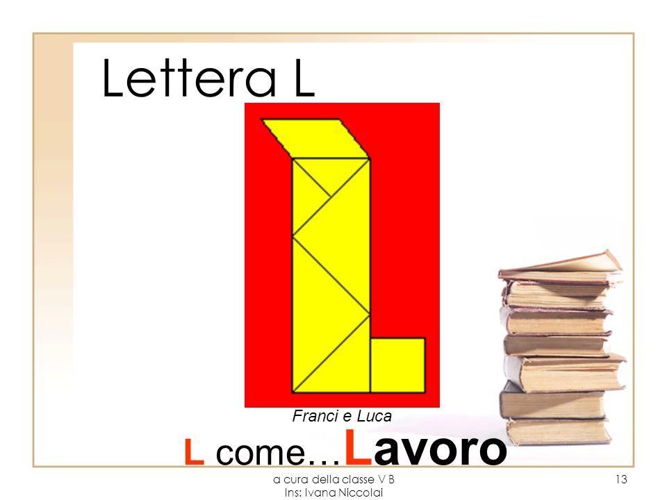 a cura della classe V B Ins: Ivana Niccolai 13 Lettera L Franci e Luca L come… Lavoro