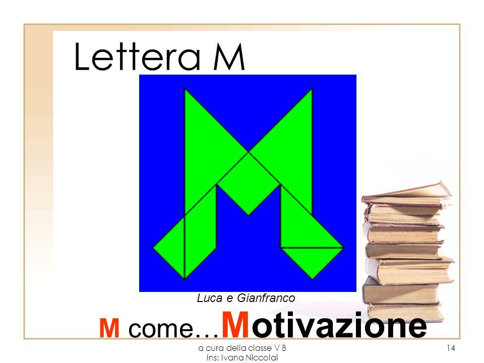 a cura della classe V B Ins: Ivana Niccolai 14 Lettera M Luca e Gianfranco M come… Motivazione