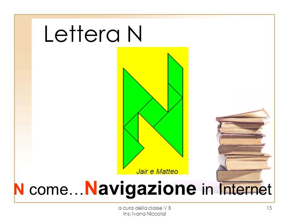 a cura della classe V B Ins: Ivana Niccolai 15 Lettera N Jair e Matteo N come… Navigazione in Internet