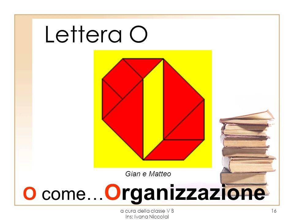 a cura della classe V B Ins: Ivana Niccolai 16 Lettera O Gian e Matteo O come… Organizzazione