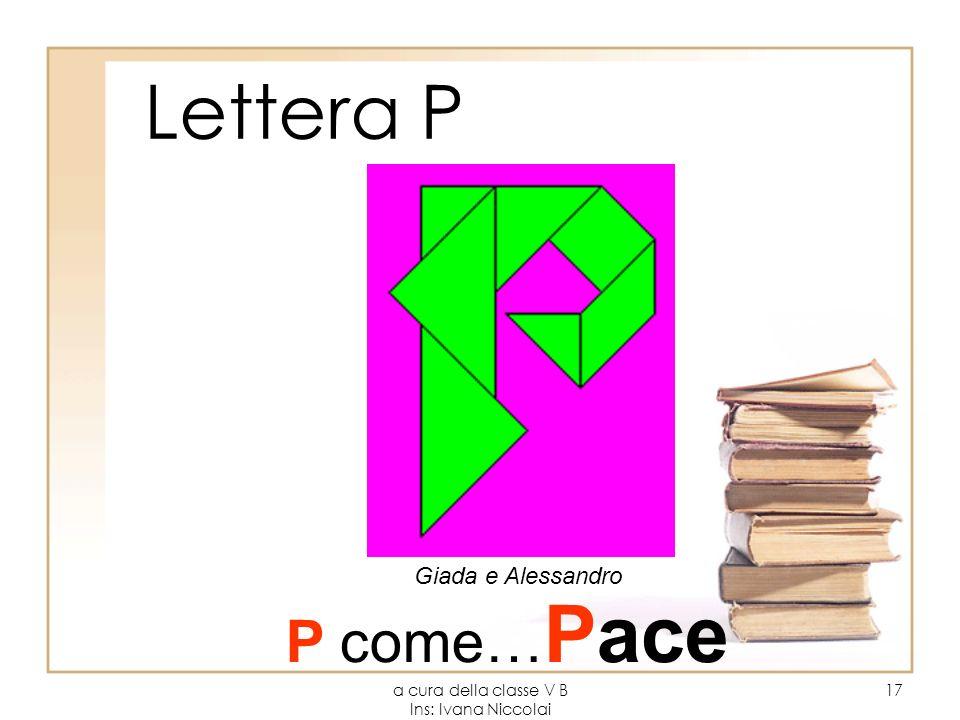 a cura della classe V B Ins: Ivana Niccolai 17 Lettera P Giada e Alessandro P come… Pace