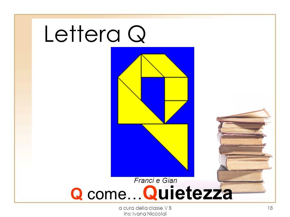 a cura della classe V B Ins: Ivana Niccolai 18 Lettera Q Franci e Gian Q come… Quietezza