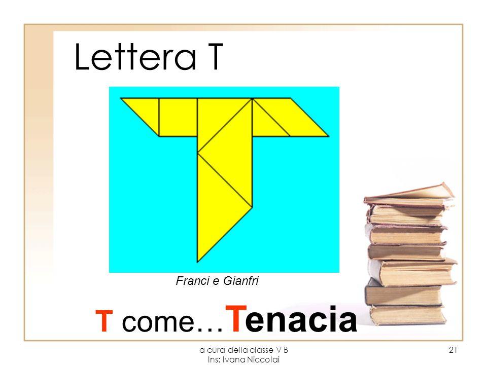 a cura della classe V B Ins: Ivana Niccolai 21 Lettera T T come… Tenacia Franci e Gianfri