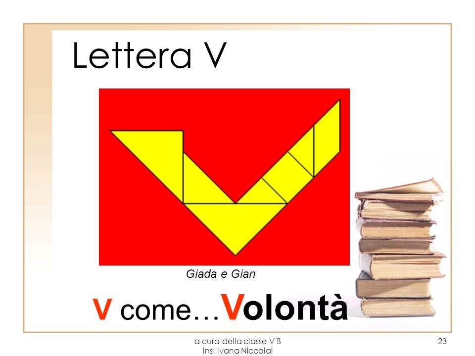 a cura della classe V B Ins: Ivana Niccolai 23 Lettera V Giada e Gian V come… Volontà