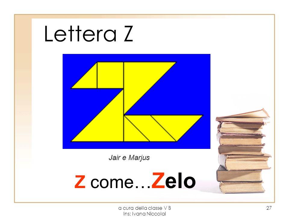 a cura della classe V B Ins: Ivana Niccolai 27 Lettera Z Z come… Zelo Jair e Marjus