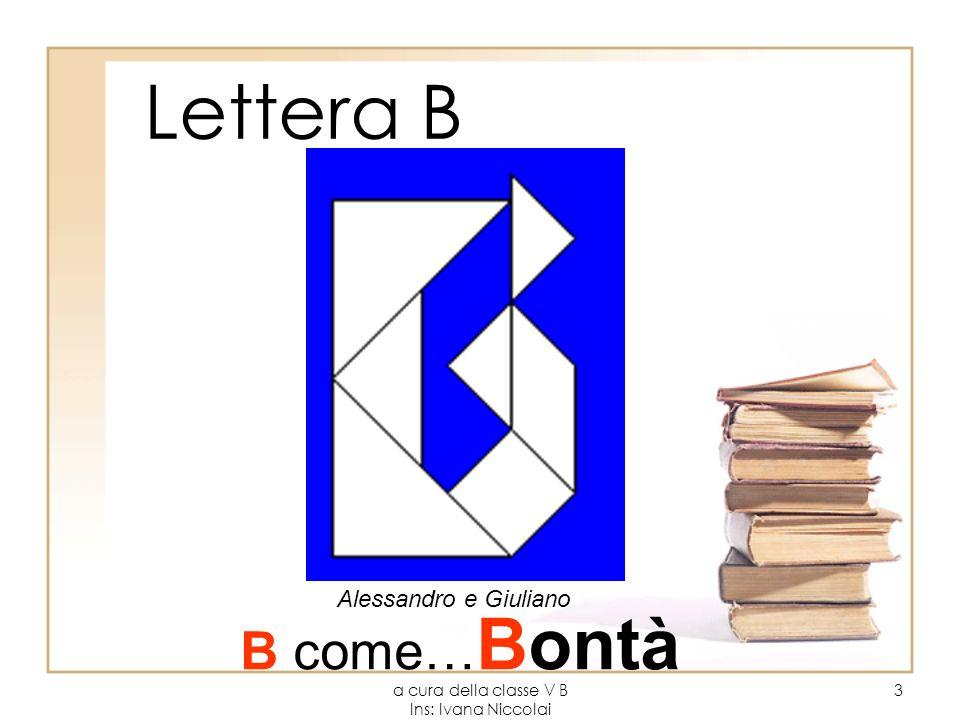 a cura della classe V B Ins: Ivana Niccolai 3 Lettera B Alessandro e Giuliano B come… Bontà