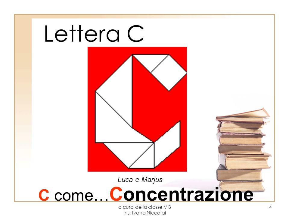 a cura della classe V B Ins: Ivana Niccolai 4 Lettera C Luca e Marjus C come… Concentrazione