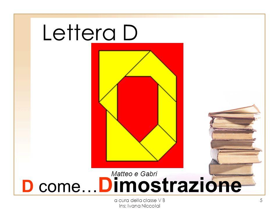 a cura della classe V B Ins: Ivana Niccolai 5 Lettera D Matteo e Gabri D come… Dimostrazione