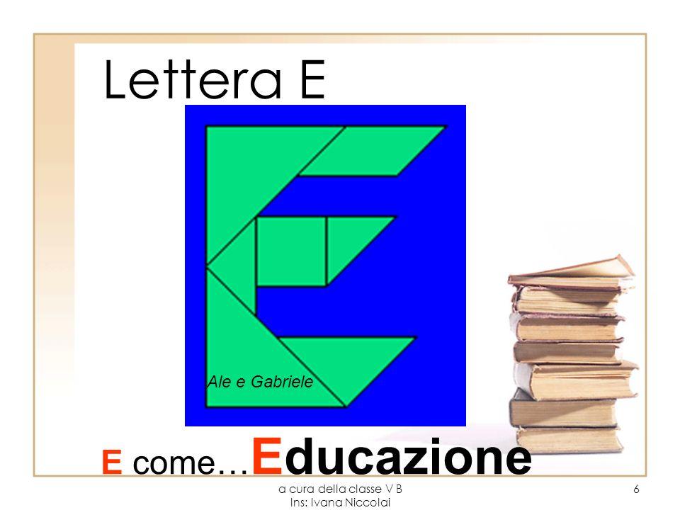 a cura della classe V B Ins: Ivana Niccolai 6 Lettera E Ale e Gabriele E come… Educazione