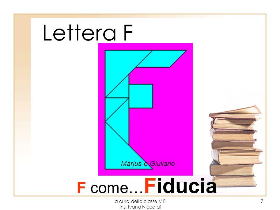 a cura della classe V B Ins: Ivana Niccolai 7 Lettera F Marjus e Giuliano F come… Fiducia