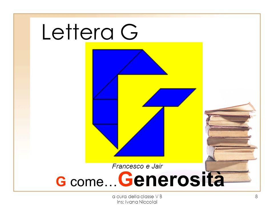 a cura della classe V B Ins: Ivana Niccolai 8 Lettera G Francesco e Jair G come… Generosità