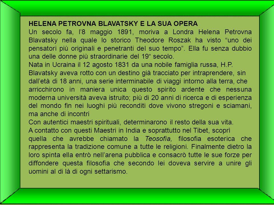 HELENA PETROVNA BLAVATSKY E LA SUA OPERA Un secolo fa, l8 maggio 1891, moriva a Londra Helena Petrovna Blavatsky nella quale lo storico Theodore Roszak ha visto uno dei pensatori più originali e penetranti del suo tempo.