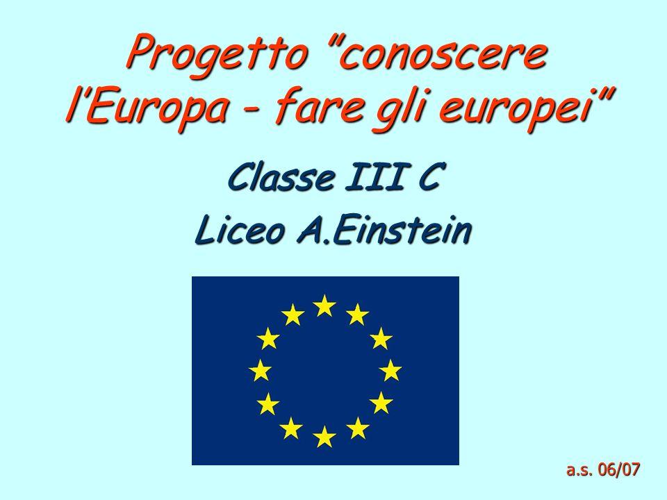 Progetto conoscere lEuropa - fare gli europei Classe III C Liceo A.Einstein a.s. 06/07