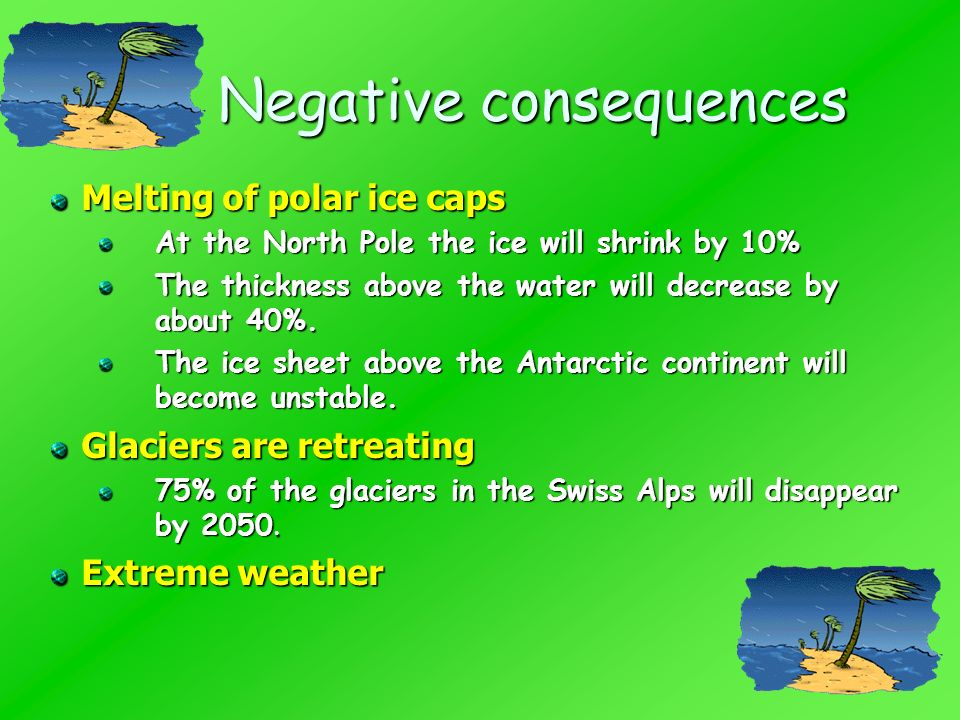 Negative consequences Melting of polar ice caps At the North Pole the ice will shrink by 10% The thickness above the water will decrease by about 40%.