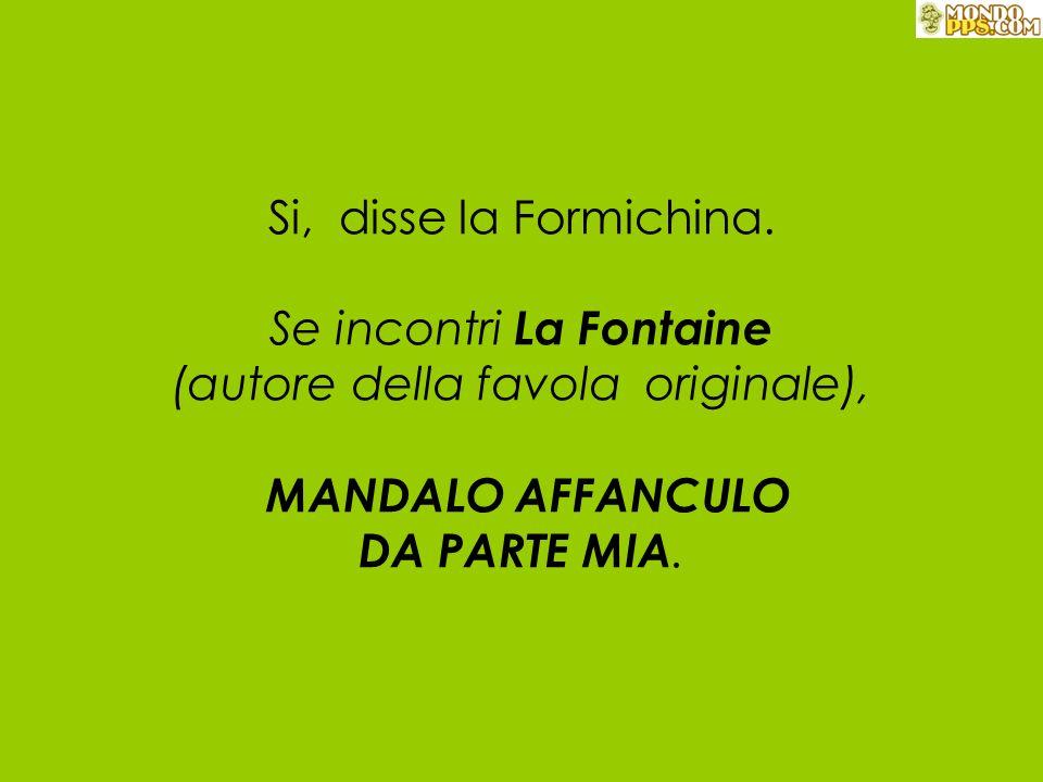 Si, disse la Formichina. Se incontri La Fontaine (autore della favola originale), MANDALO AFFANCULO DA PARTE MIA.