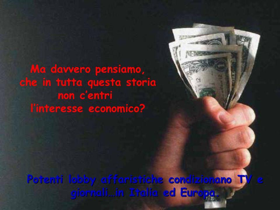 Ma davvero pensiamo, che in tutta questa storia non centri linteresse economico? Potenti lobby affaristiche condizionano TV e giornali…in Italia ed Eu
