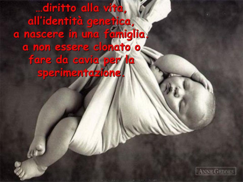 …diritto alla vita, allidentità genetica, a nascere in una famiglia. a non essere clonato o fare da cavia per la sperimentazione.