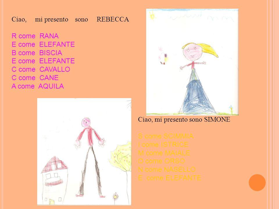 Ciao, mi presento sono REBECCA R come RANA E come ELEFANTE B come BISCIA E come ELEFANTE C come CAVALLO C come CANE A come AQUILA Ciao, mi presento so