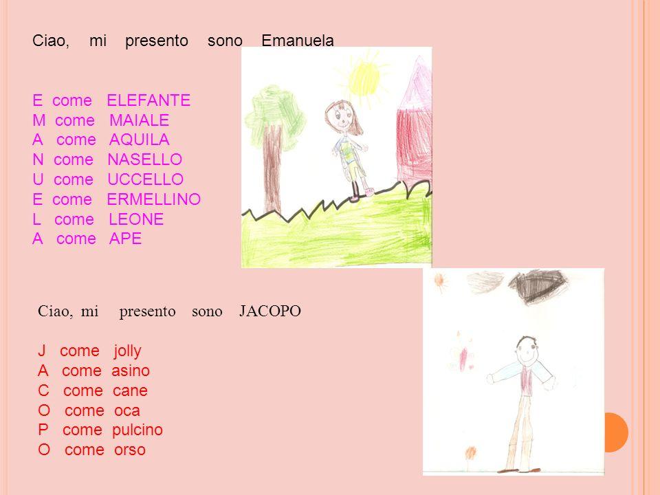 Ciao, mi presento sono Emanuela E come ELEFANTE M come MAIALE A come AQUILA N come NASELLO U come UCCELLO E come ERMELLINO L come LEONE A come APE Cia