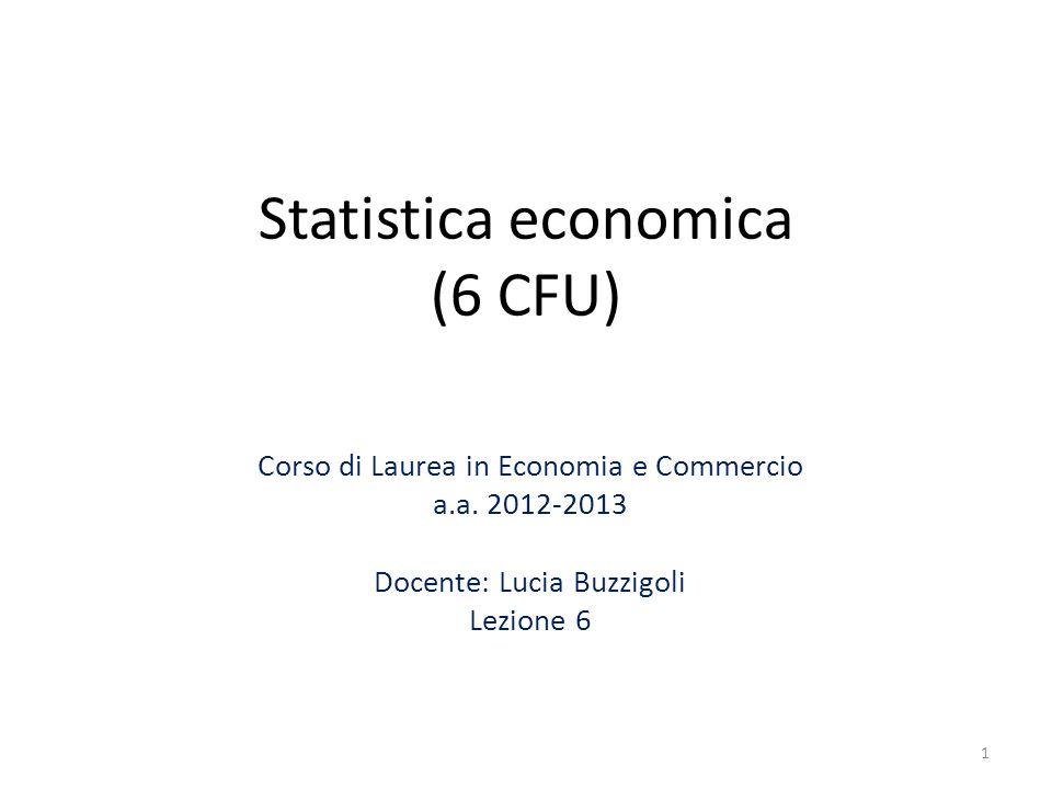 Statistica economica (6 CFU) Corso di Laurea in Economia e Commercio a.a. 2012-2013 Docente: Lucia Buzzigoli Lezione 6 1