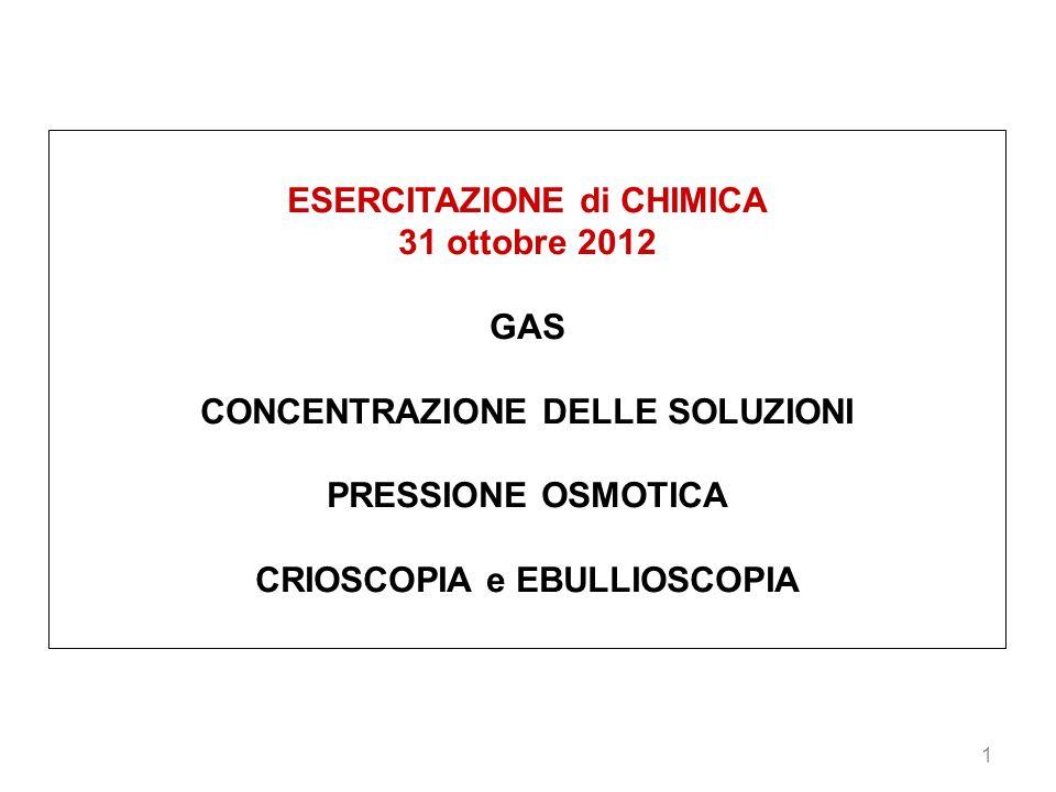 1 ESERCITAZIONE di CHIMICA 31 ottobre 2012 GAS CONCENTRAZIONE DELLE SOLUZIONI PRESSIONE OSMOTICA CRIOSCOPIA e EBULLIOSCOPIA
