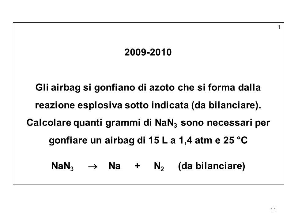 11 1 2009-2010 Gli airbag si gonfiano di azoto che si forma dalla reazione esplosiva sotto indicata (da bilanciare). Calcolare quanti grammi di NaN 3