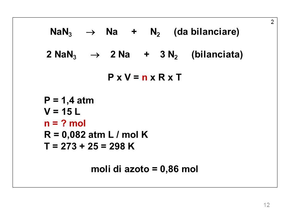 12 2 NaN 3 Na + N 2 (da bilanciare) 2 NaN 3 2 Na + 3 N 2 (bilanciata) P x V = n x R x T P = 1,4 atm V = 15 L n = ? mol R = 0,082 atm L / mol K T = 273